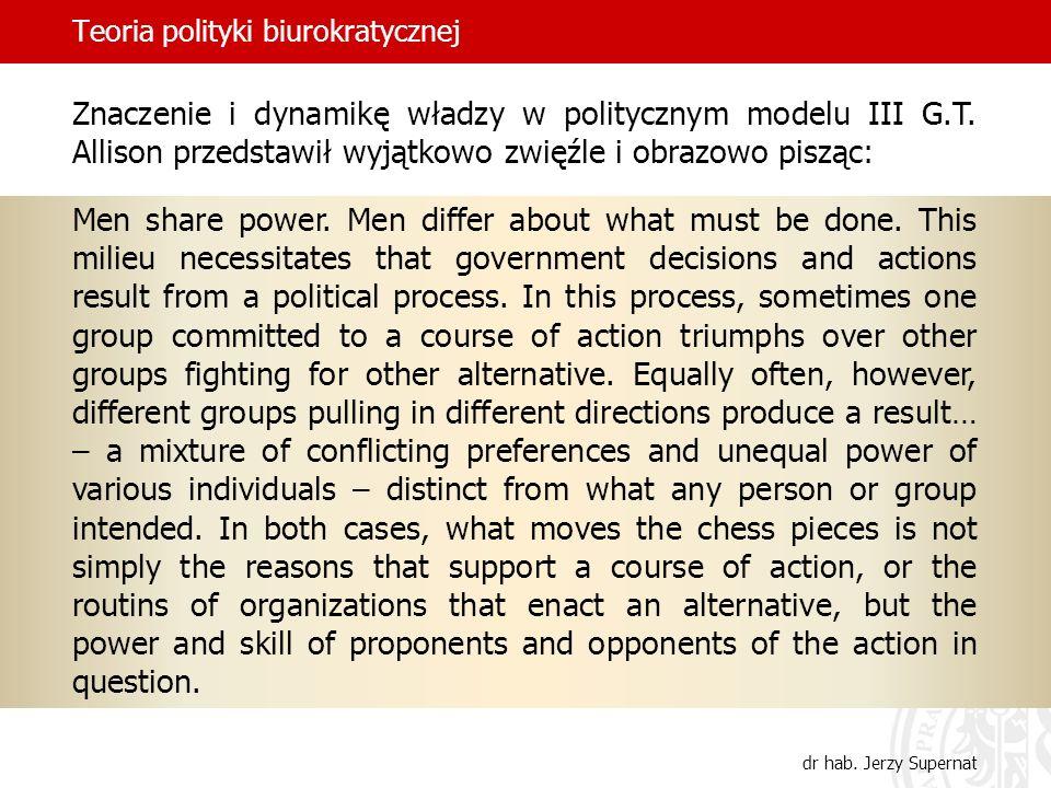 Teoria polityki biurokratycznej dr hab. Jerzy Supernat Znaczenie i dynamikę władzy w politycznym modelu III G.T. Allison przedstawił wyjątkowo zwięźle