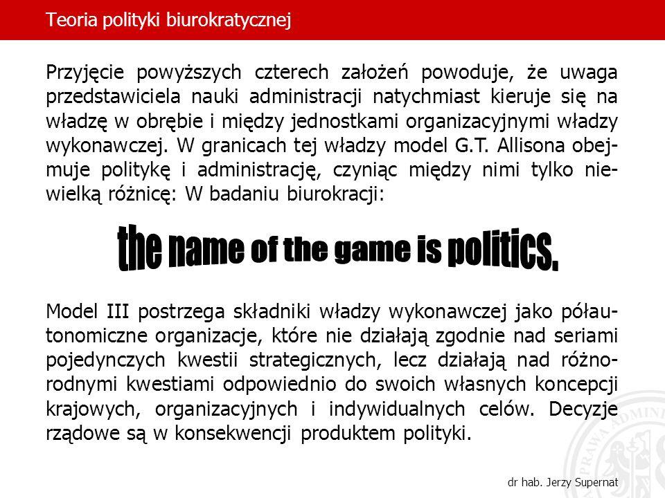 Teoria polityki biurokratycznej dr hab. Jerzy Supernat Przyjęcie powyższych czterech założeń powoduje, że uwaga przedstawiciela nauki administracji na