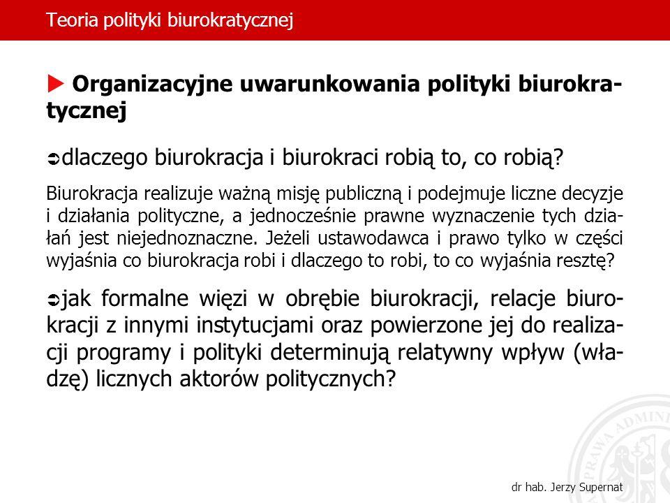 Teoria polityki biurokratycznej dr hab. Jerzy Supernat Organizacyjne uwarunkowania polityki biurokra- tycznej dlaczego biurokracja i biurokraci robią