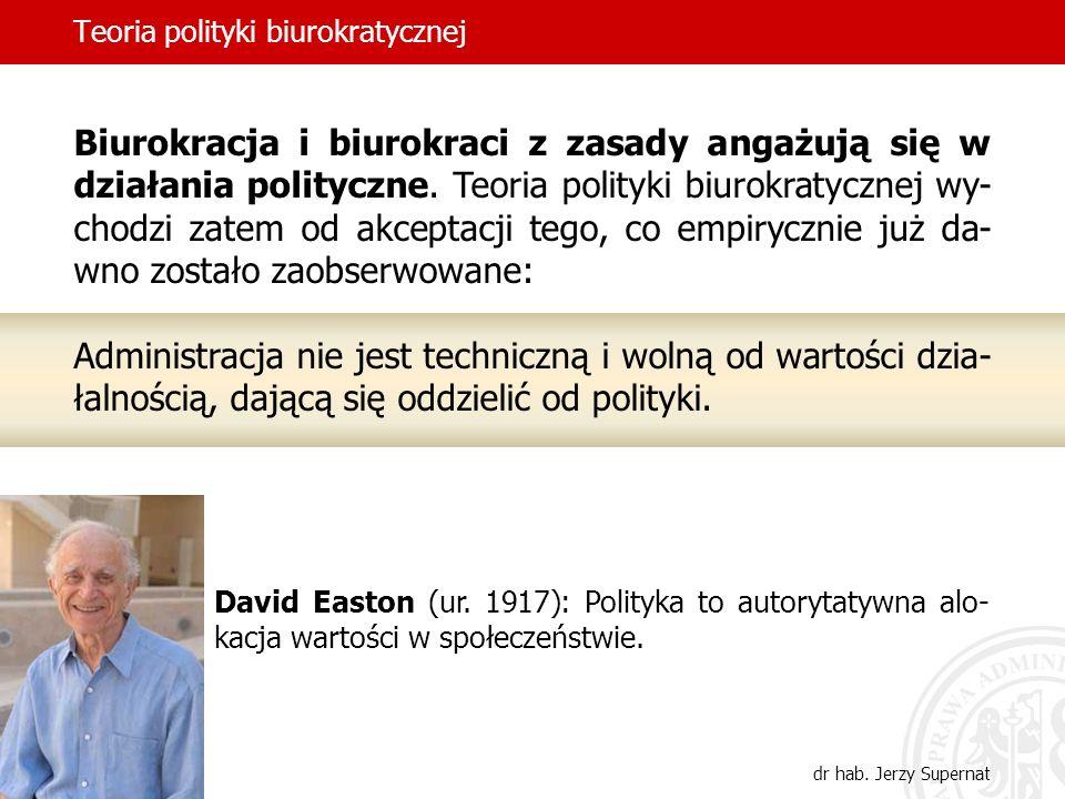 Teoria polityki biurokratycznej dr hab. Jerzy Supernat Biurokracja i biurokraci z zasady angażują się w działania polityczne. Teoria polityki biurokra