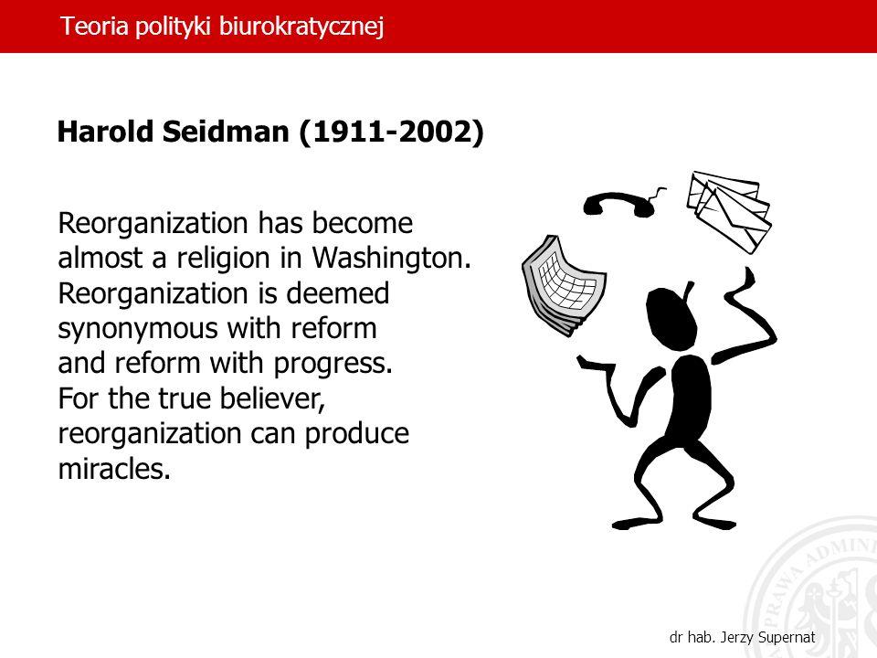Teoria polityki biurokratycznej dr hab. Jerzy Supernat Harold Seidman (1911-2002) Reorganization has become almost a religion in Washington. Reorganiz