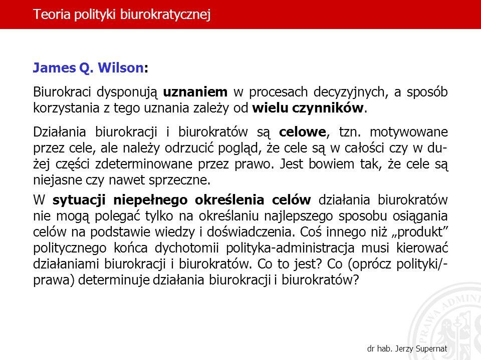 Teoria polityki biurokratycznej dr hab. Jerzy Supernat James Q. Wilson: Biurokraci dysponują uznaniem w procesach decyzyjnych, a sposób korzystania z