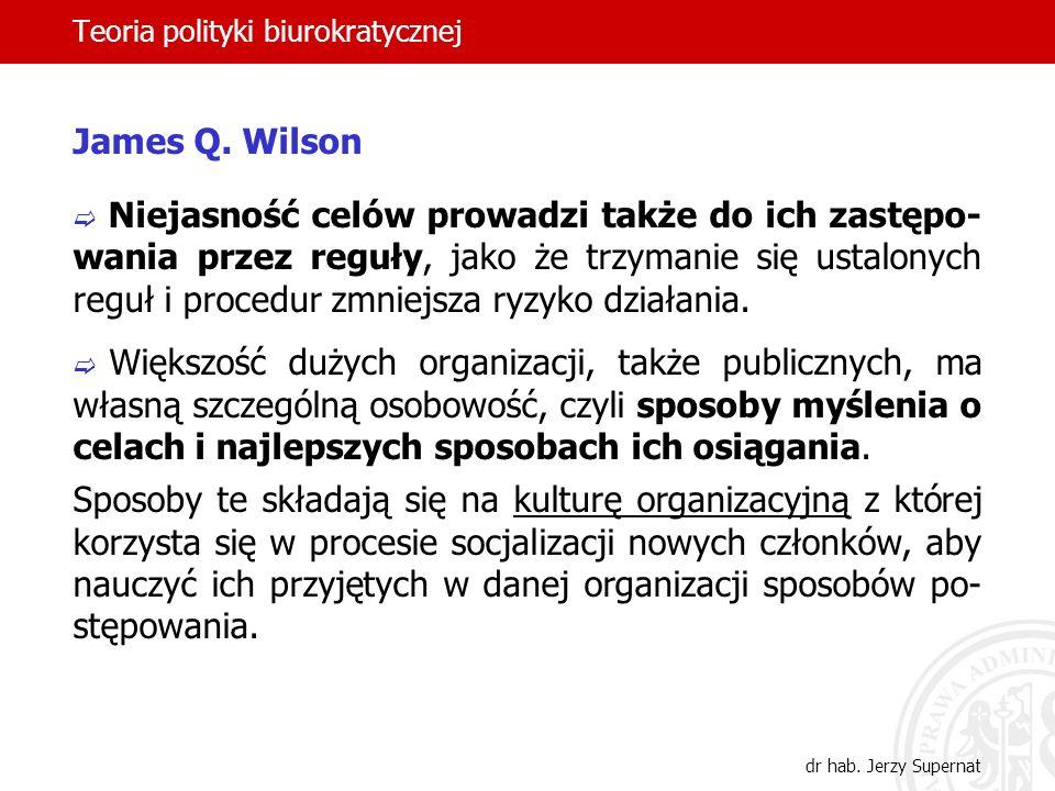 Teoria polityki biurokratycznej dr hab. Jerzy Supernat James Q. Wilson Niejasność celów prowadzi także do ich zastępo- wania przez reguły, jako że trz