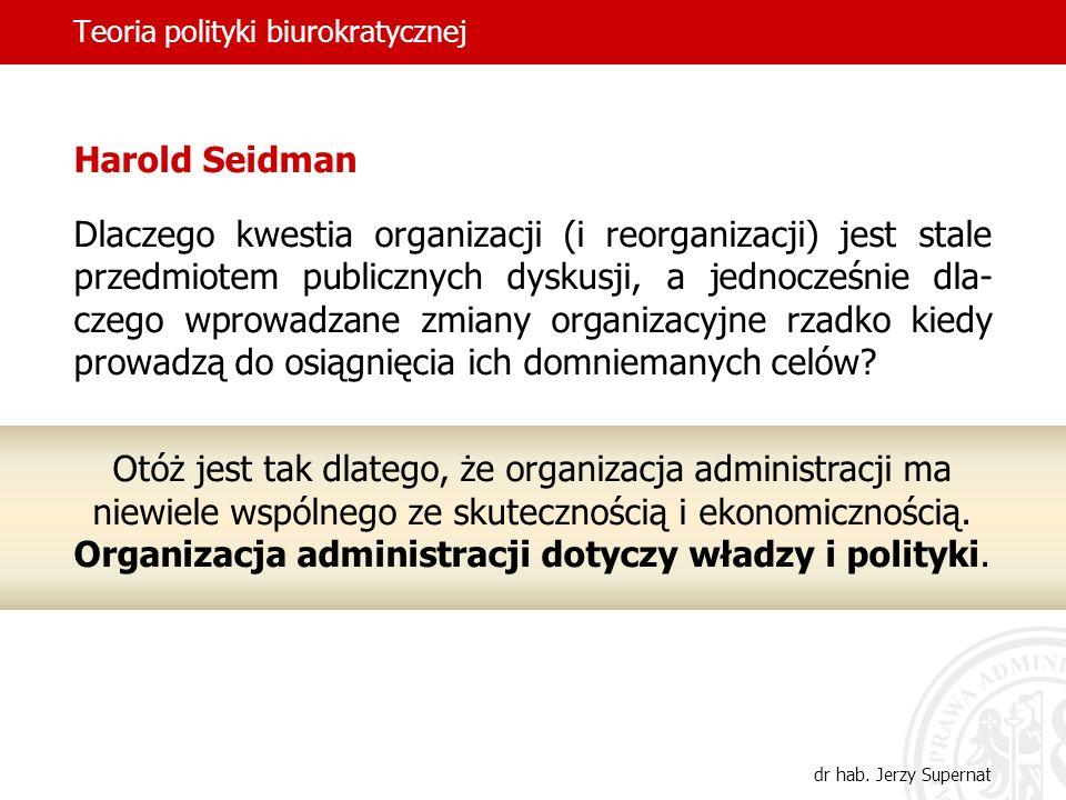 Teoria polityki biurokratycznej dr hab. Jerzy Supernat Harold Seidman Dlaczego kwestia organizacji (i reorganizacji) jest stale przedmiotem publicznyc
