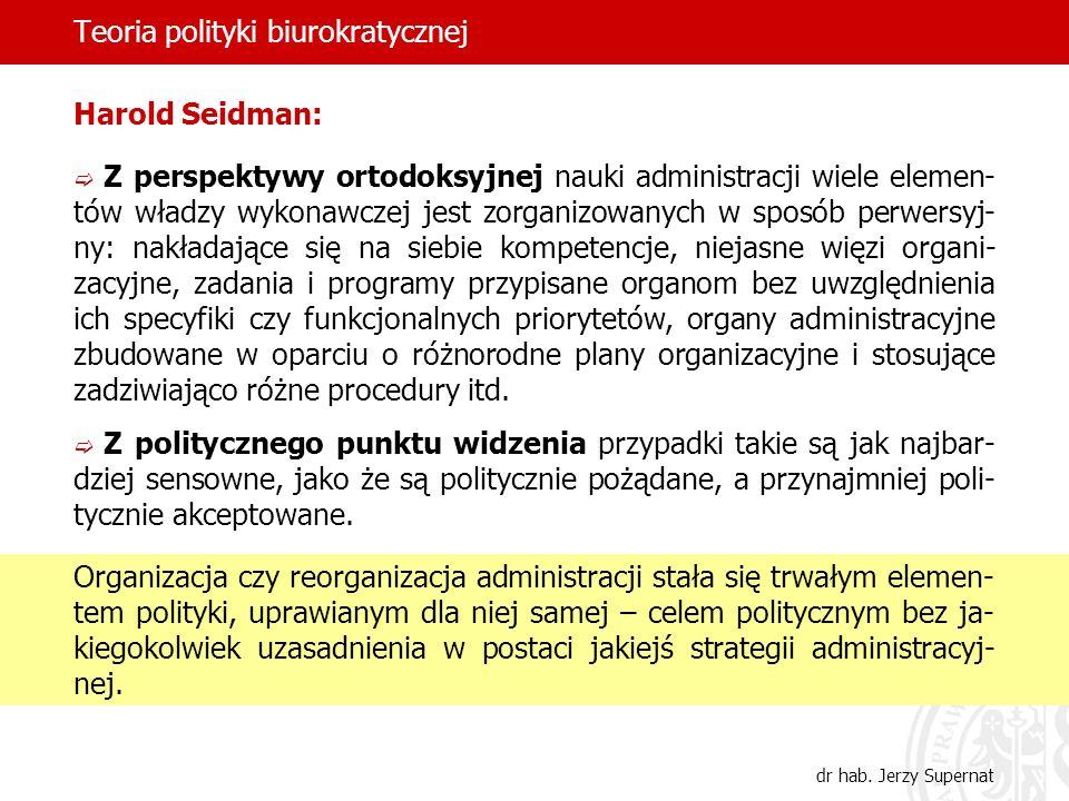 Teoria polityki biurokratycznej dr hab. Jerzy Supernat Harold Seidman: Z perspektywy ortodoksyjnej nauki administracji wiele elemen- tów władzy wykona