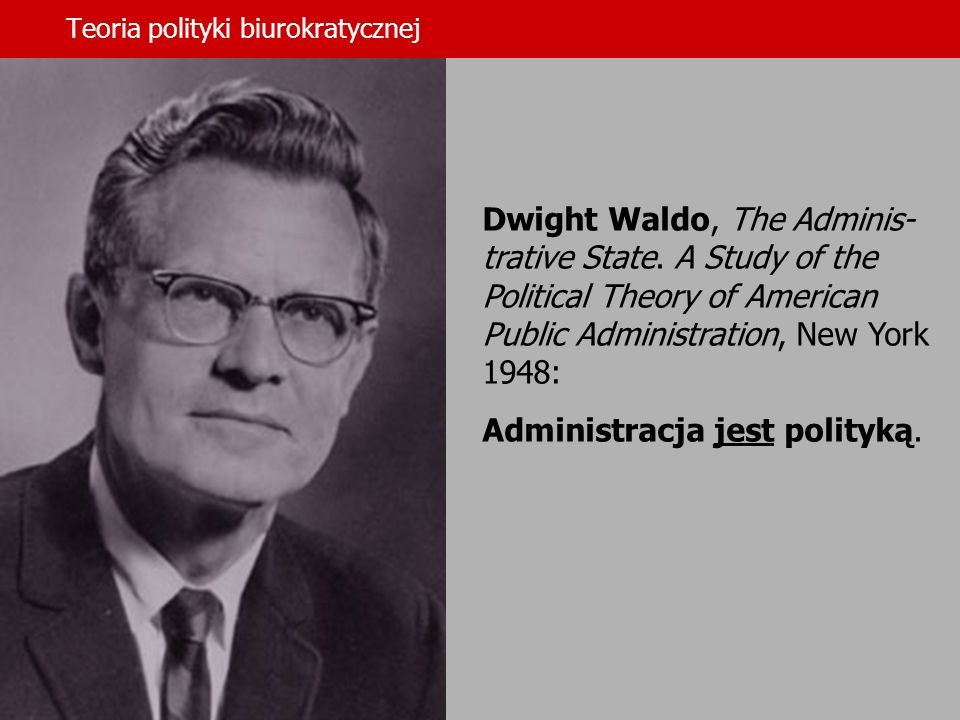 Teoria polityki biurokratycznej Dwight Waldo (1913-2000): I take as working hypothesis and motivating idea that what we shall be able to achieve in the enterprise we call civilization is going to depend on increased understanding of formal organizations and, through increased understanding, increasing mastery.