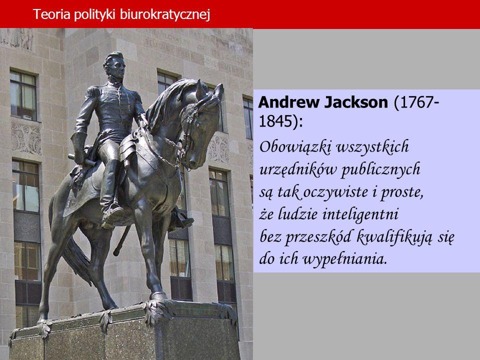 Teoria polityki biurokratycznej Tekst tutaj Andrew Jackson (1767- 1845): Obowiązki wszystkich urzędników publicznych są tak oczywiste i proste, że lud