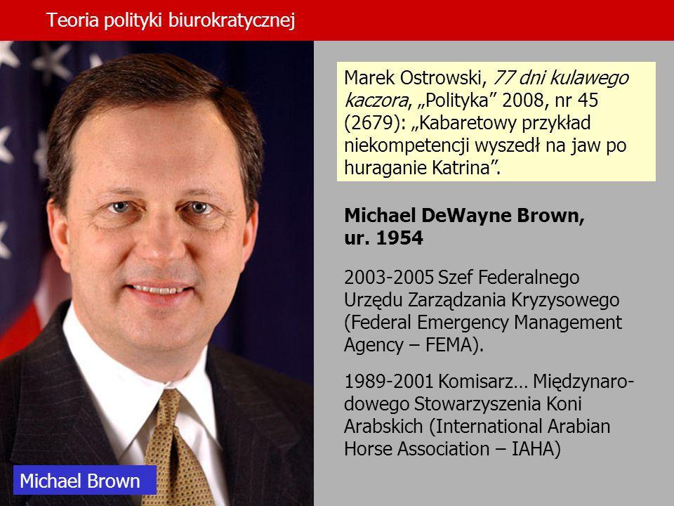 Teoria polityki biurokratycznej Michael DeWayne Brown, ur. 1954 2003-2005 Szef Federalnego Urzędu Zarządzania Kryzysowego (Federal Emergency Managemen