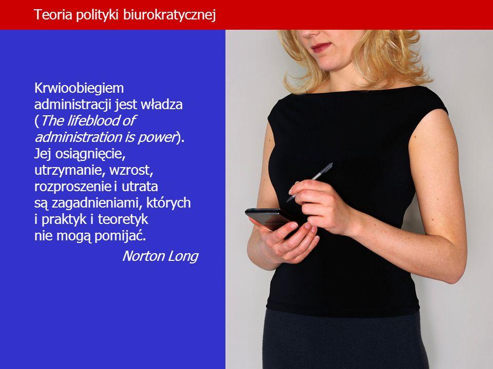 Teoria polityki biurokratycznej Krwioobiegiem administracji jest władza (The lifeblood of administration is power). Jej osiągnięcie, utrzymanie, wzros