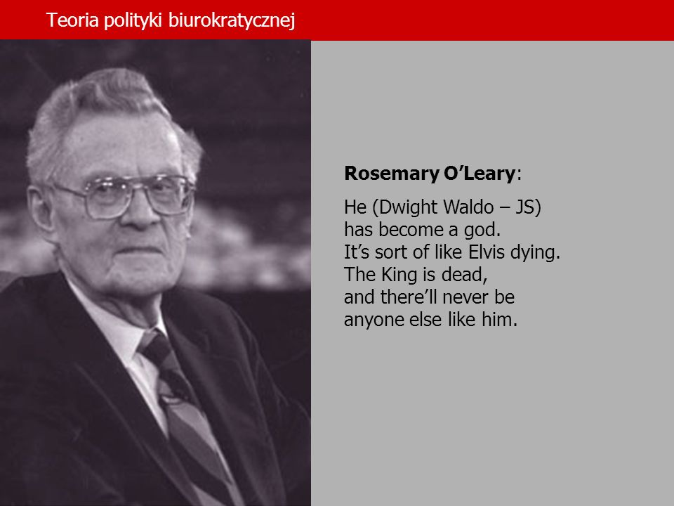 Teoria polityki biurokratycznej Rosemary OLeary: He (Dwight Waldo – JS) has become a god. Its sort of like Elvis dying. The King is dead, and therell