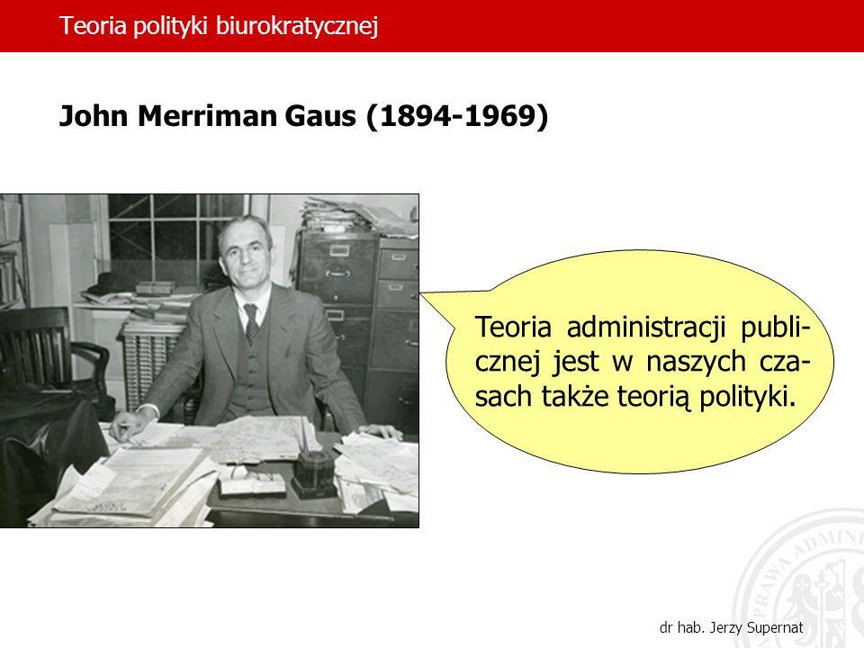 Teoria polityki biurokratycznej dr hab. Jerzy Supernat John Merriman Gaus (1894-1969) Teoria administracji publi- cznej jest w naszych cza- sach także