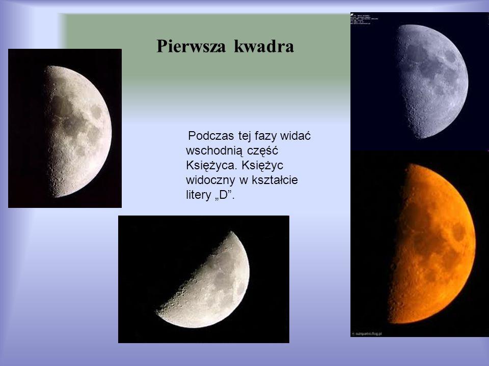 Pierwsza kwadra Podczas tej fazy widać wschodnią część Księżyca. Księżyc widoczny w kształcie litery D.