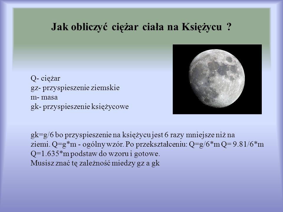 Jak obliczyć ciężar ciała na Księżycu ? Q- ciężar gz- przyspieszenie ziemskie m- masa gk- przyspieszenie księżycowe gk=g/6 bo przyspieszenie na księży
