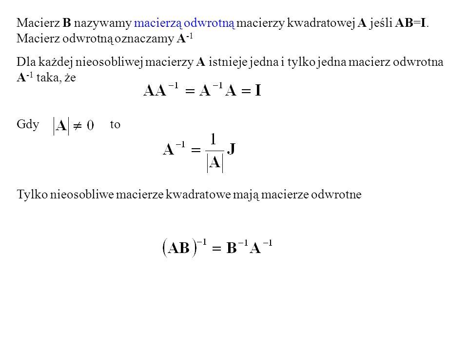 Macierz B nazywamy macierzą odwrotną macierzy kwadratowej A jeśli AB=I. Macierz odwrotną oznaczamy A -1 Dla każdej nieosobliwej macierzy A istnieje je