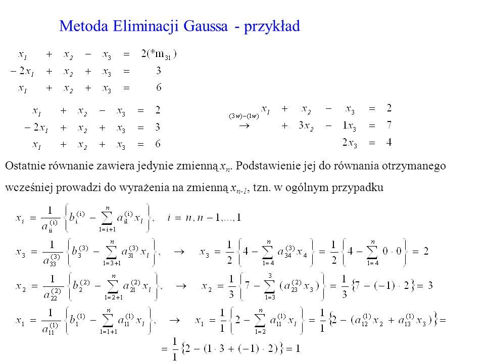 Metoda Eliminacji Gaussa - przykład Ostatnie równanie zawiera jedynie zmienną x n. Podstawienie jej do równania otrzymanego wcześniej prowadzi do wyra