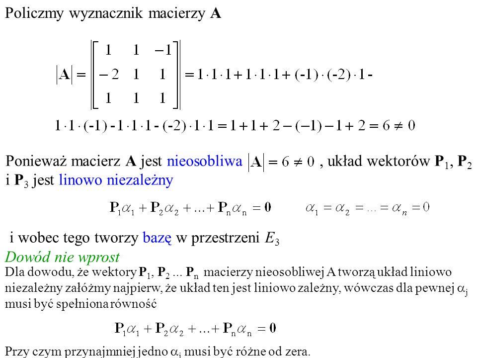 Ponieważ macierz A jest nieosobliwa, układ wektorów P 1, P 2 i P 3 jest linowo niezależny i wobec tego tworzy bazę w przestrzeni E 3 Policzmy wyznaczn