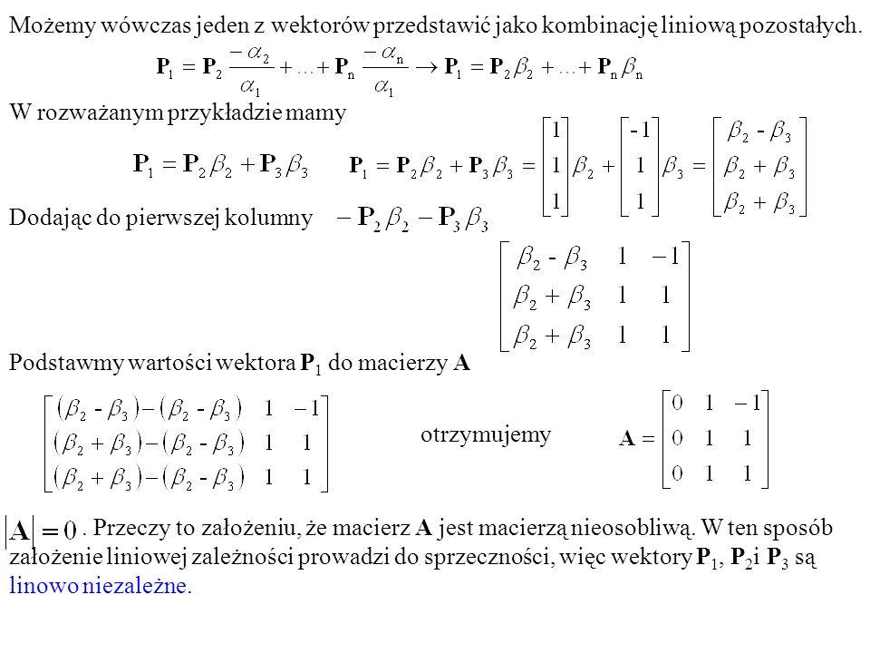 . Przeczy to założeniu, że macierz A jest macierzą nieosobliwą. W ten sposób założenie liniowej zależności prowadzi do sprzeczności, więc wektory P 1,