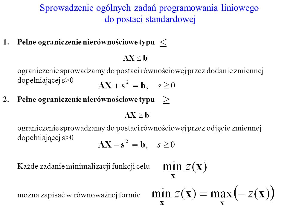 Sprowadzenie ogólnych zadań programowania liniowego do postaci standardowej 1.Pełne ograniczenie nierównościowe typu ograniczenie sprowadzamy do posta