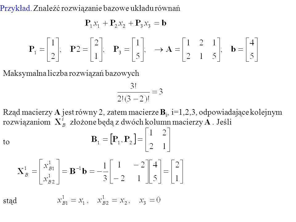 Przykład. Znaleźć rozwiązanie bazowe układu równań Maksymalna liczba rozwiązań bazowych Rząd macierzy A jest równy 2, zatem macierze B i, i=1,2,3, odp