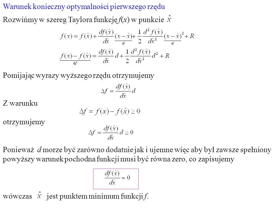 Warunek konieczny optymalności pierwszego rzędu Rozwińmy w szereg Taylora funkcję f(x) w punkcie Pomijając wyrazy wyższego rzędu otrzymujemy Z warunku