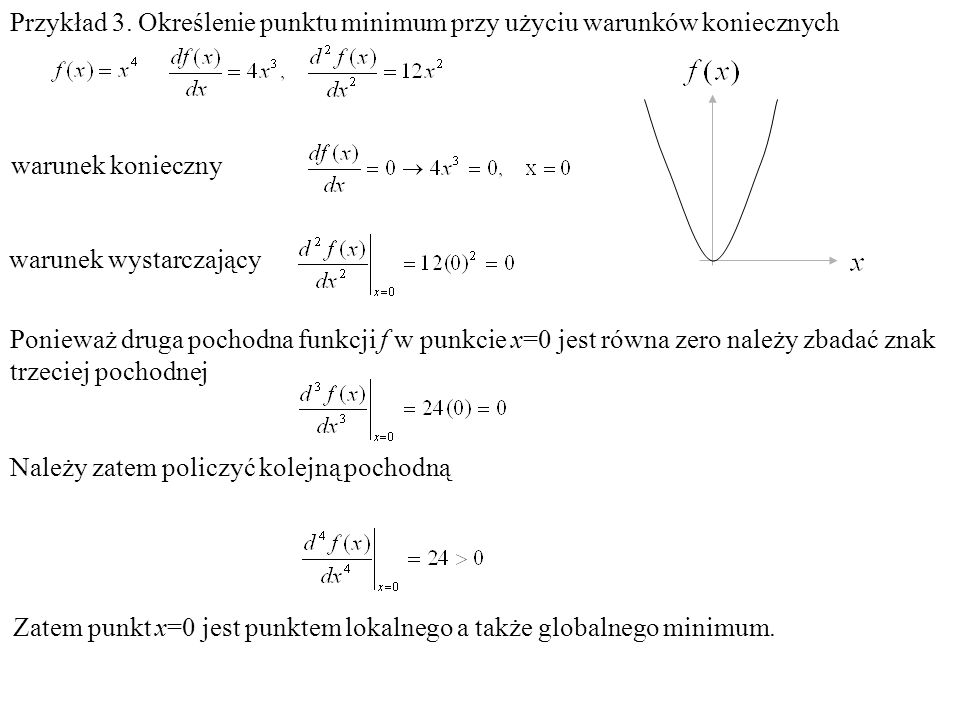 Przykład 3. Określenie punktu minimum przy użyciu warunków koniecznych warunek konieczny warunek wystarczający Ponieważ druga pochodna funkcji f w pun