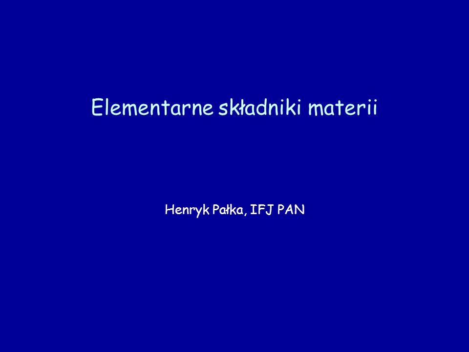 Elementarne składniki materii Henryk Pałka, IFJ PAN
