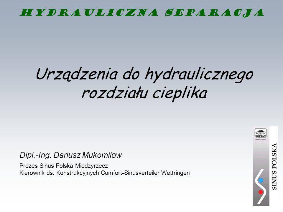 Hydrauliczna separacja Urządzenia do hydraulicznego rozdziału cieplika Dipl.-Ing. Dariusz Mukomilow Prezes Sinus Polska Międzyrzecz Kierownik ds. Kons