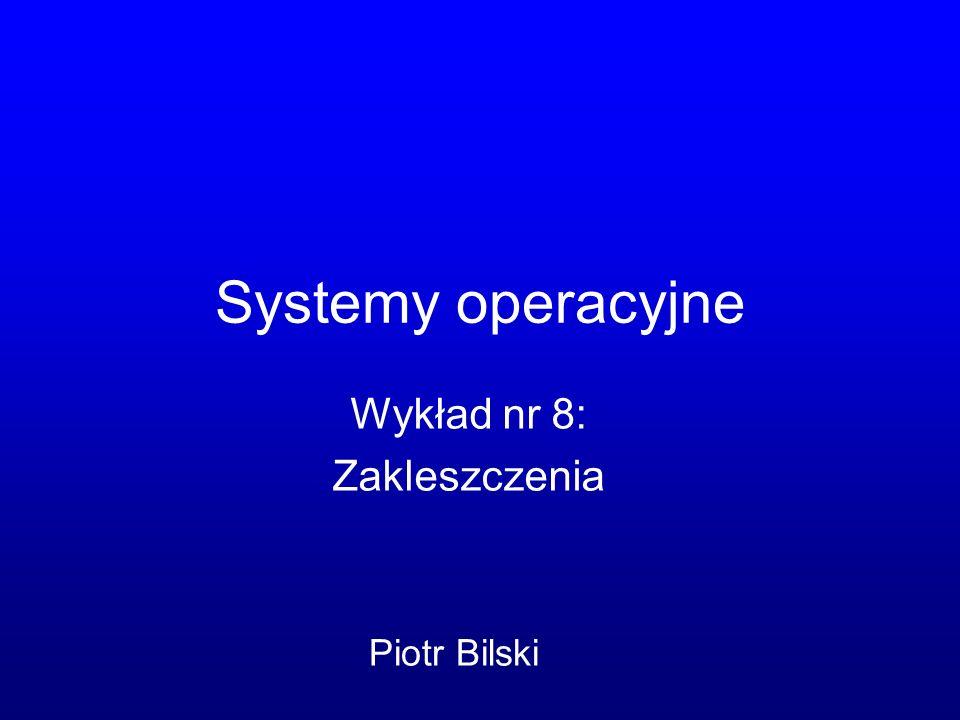 Systemy operacyjne Wykład nr 8: Zakleszczenia Piotr Bilski