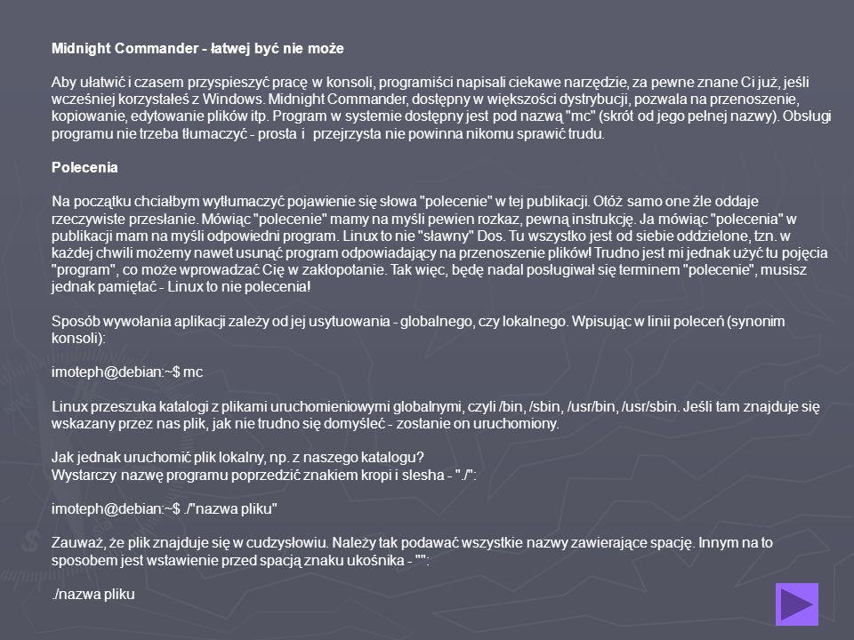 Midnight Commander - łatwej być nie może Aby ułatwić i czasem przyspieszyć pracę w konsoli, programiści napisali ciekawe narzędzie, za pewne znane Ci