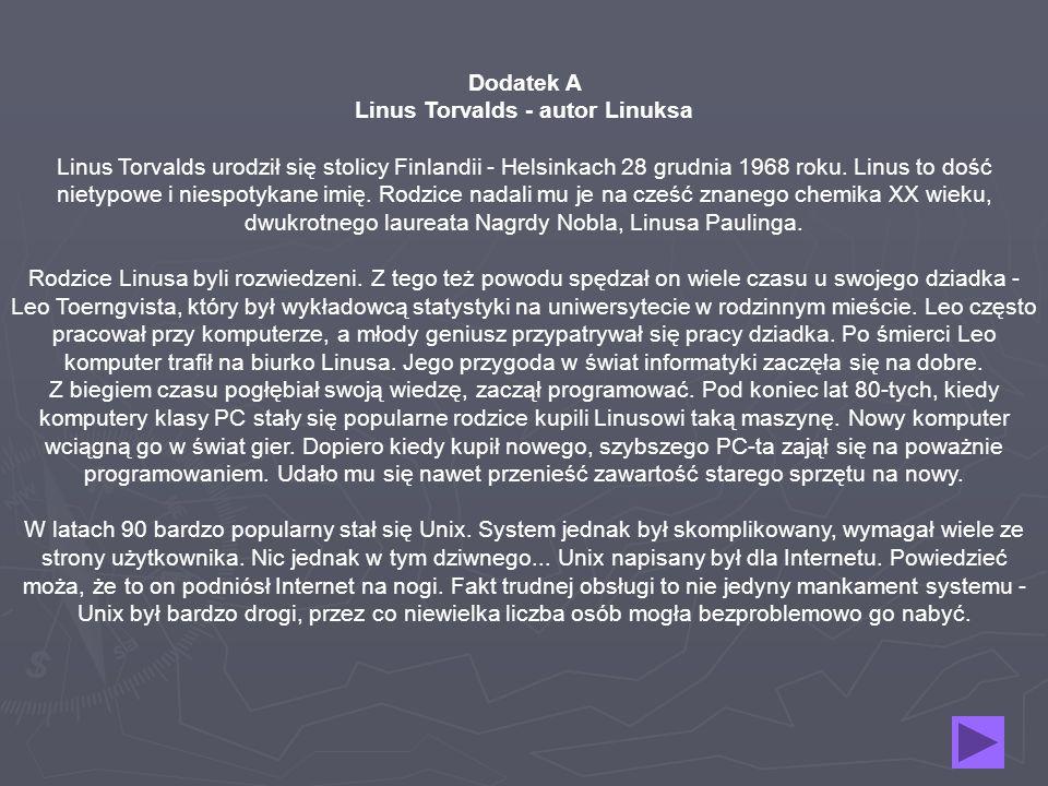 Dodatek A Linus Torvalds - autor Linuksa Linus Torvalds urodził się stolicy Finlandii - Helsinkach 28 grudnia 1968 roku. Linus to dość nietypowe i nie