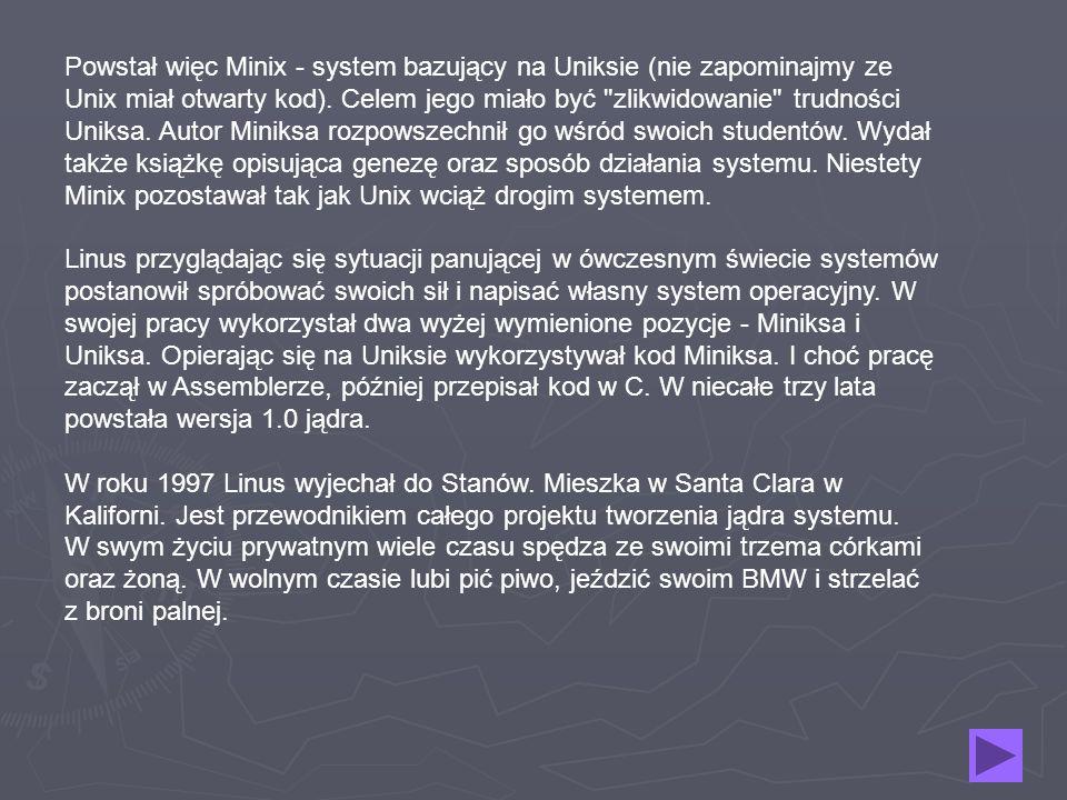 Powstał więc Minix - system bazujący na Uniksie (nie zapominajmy ze Unix miał otwarty kod). Celem jego miało być