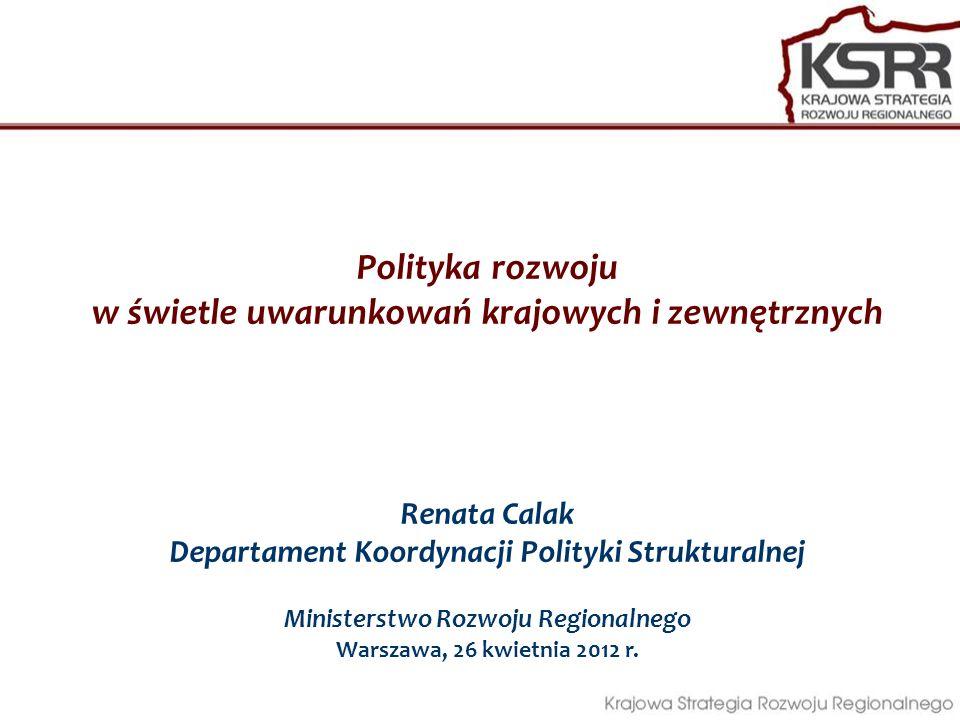 Polityka rozwoju w świetle uwarunkowań krajowych i zewnętrznych Renata Calak Departament Koordynacji Polityki Strukturalnej Ministerstwo Rozwoju Regio