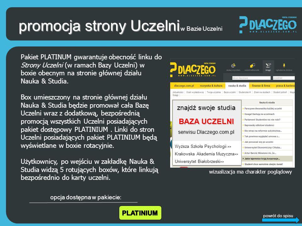 powrót do spisu promocja strony Uczelni Pakiet PLATINUM gwarantuje obecność linku do Strony Uczelni (w ramach Bazy Uczelni) w boxie obecnym na stronie głównej działu Nauka & Studia.