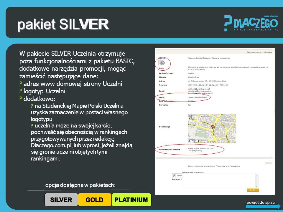 powrót do spisu pakiet SILVER opcja dostępna w pakietach: W pakiecie SILVER Uczelnia otrzymuje poza funkcjonalnościami z pakietu BASIC, dodatkowe narzędzia promocji, mogąc zamieścić następujące dane: adres www domowej strony Uczelni logotyp Uczelni dodatkowo: na Studenckiej Mapie Polski Uczelnia uzyska zaznaczenie w postaci własnego logotypu uczelnia może na swojej karcie, pochwalić się obecnoś cią w rankingach przygotowywanych przez redakcję Dlaczego.com.pl, lub wprost, jeżeli znajdą się gronie uczelni objętych tymi rankingami.