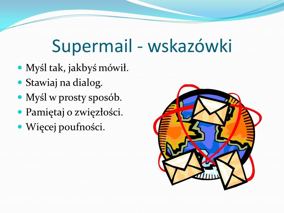 Supermail - wskazówki Myśl tak, jakbyś mówił. Stawiaj na dialog. Myśl w prosty sposób. Pamiętaj o zwięzłości. Więcej poufności.