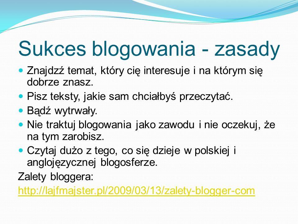 Sukces blogowania - zasady Znajdzź temat, który cię interesuje i na którym się dobrze znasz. Pisz teksty, jakie sam chciałbyś przeczytać. Bądź wytrwał