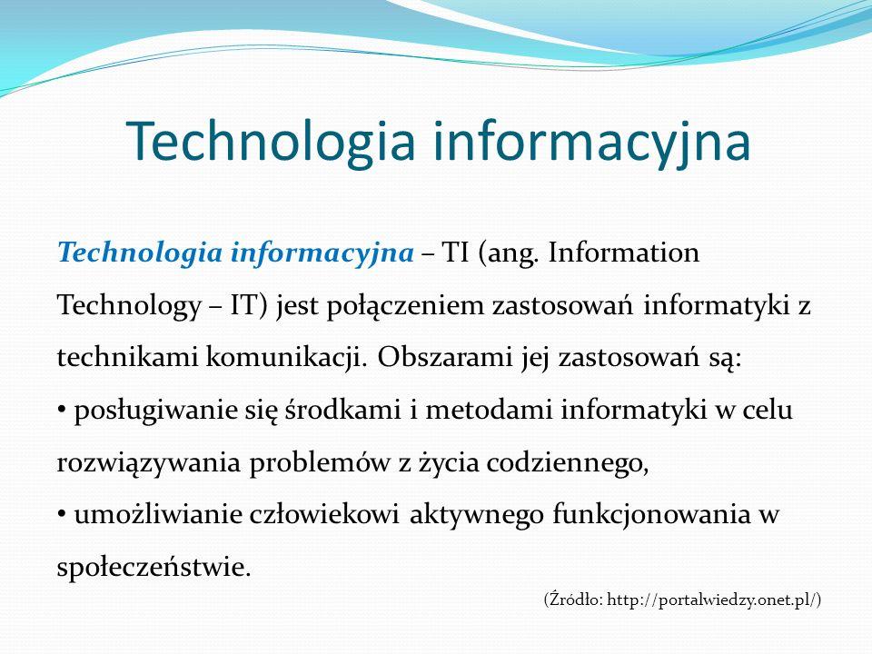 Technologia informacyjna Technologia informacyjna – TI (ang. Information Technology – IT) jest połączeniem zastosowań informatyki z technikami komunik