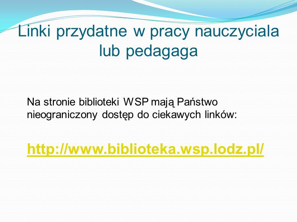 Linki przydatne w pracy nauczyciala lub pedagaga Na stronie biblioteki WSP mają Państwo nieograniczony dostęp do ciekawych linków: http://www.bibliote