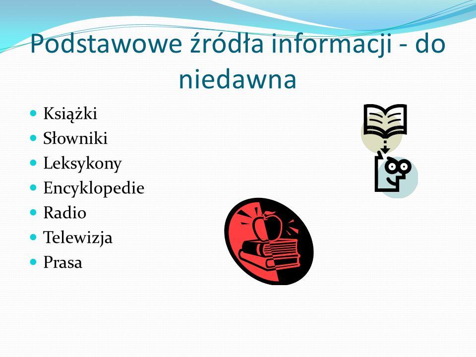 Podstawowe źródła informacji - do niedawna Książki Słowniki Leksykony Encyklopedie Radio Telewizja Prasa