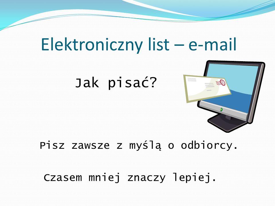 Elektroniczny list – e-mail Jak pisać? Pisz zawsze z myślą o odbiorcy. Czasem mniej znaczy lepiej.