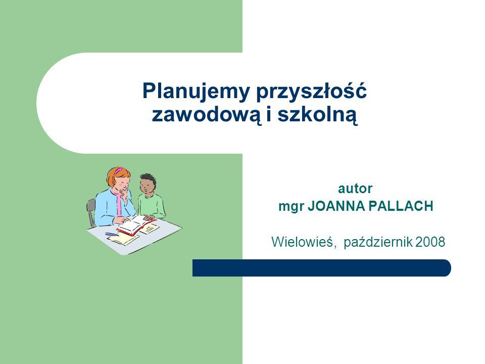 Planujemy przyszłość zawodową i szkolną autor mgr JOANNA PALLACH Wielowieś, październik 2008