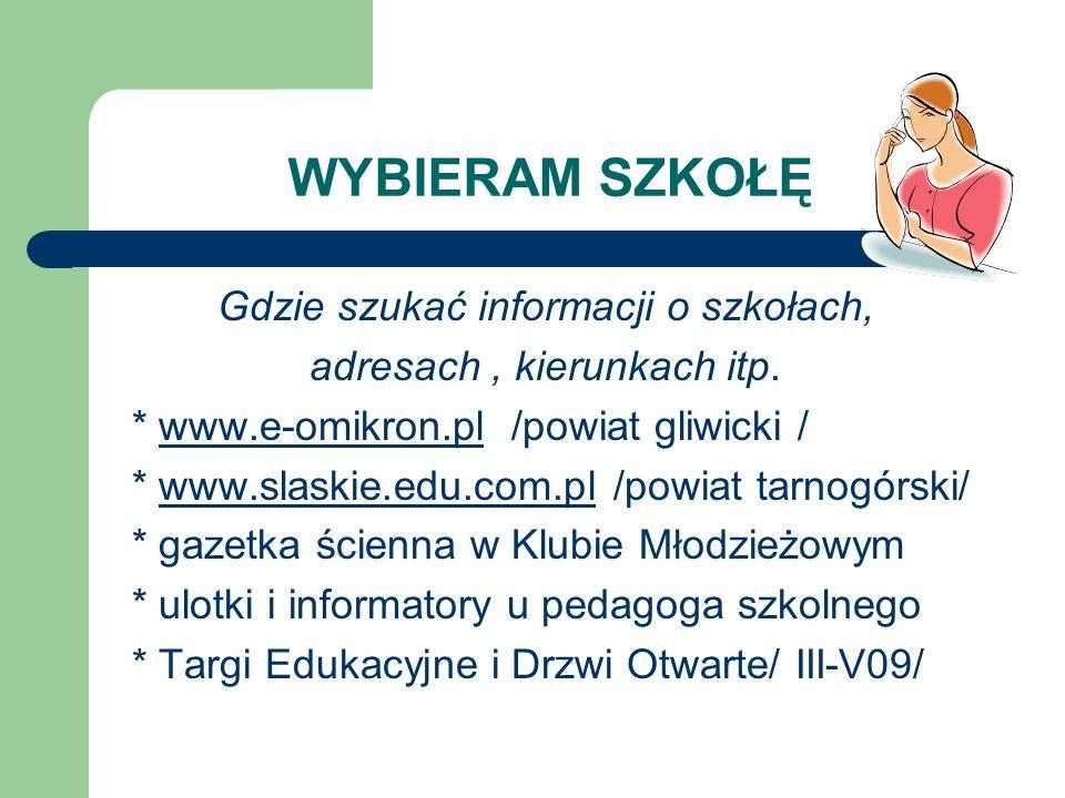 WYBIERAM SZKOŁĘ Gdzie szukać informacji o szkołach, adresach, kierunkach itp. * www.e-omikron.pl /powiat gliwicki /www.e-omikron.pl * www.slaskie.edu.