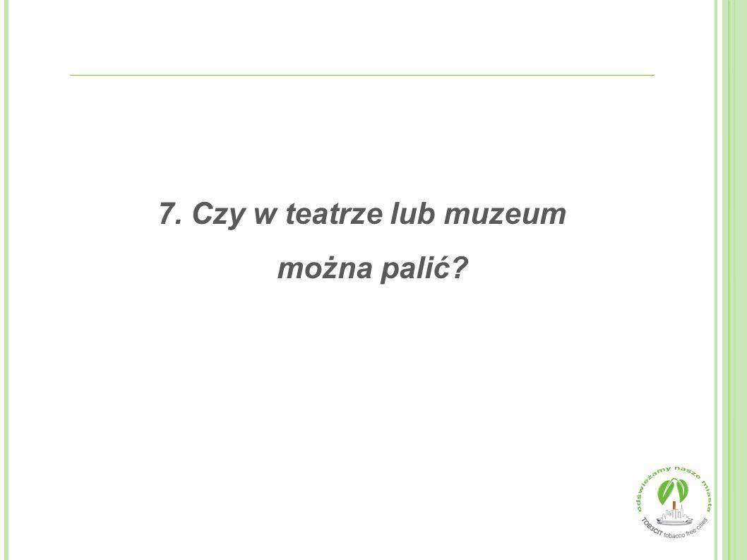 7. Czy w teatrze lub muzeum można palić?