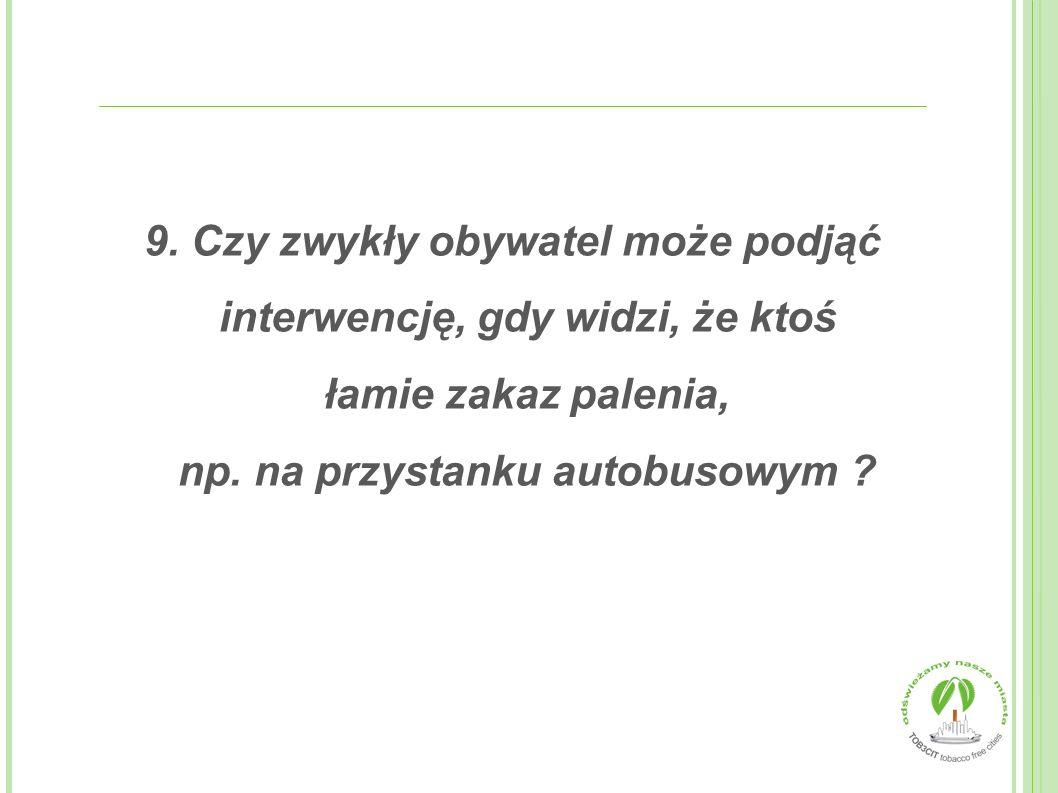 9.Czy zwykły obywatel może podjąć interwencję, gdy widzi, że ktoś łamie zakaz palenia, np.