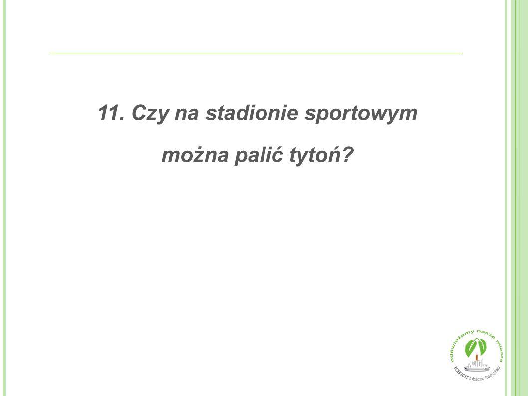 11. Czy na stadionie sportowym można palić tytoń?