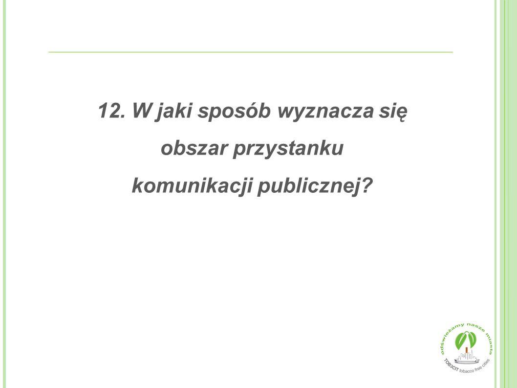 12. W jaki sposób wyznacza się obszar przystanku komunikacji publicznej?