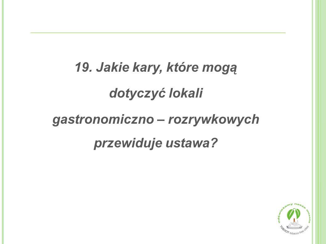 19. Jakie kary, które mogą dotyczyć lokali gastronomiczno – rozrywkowych przewiduje ustawa?