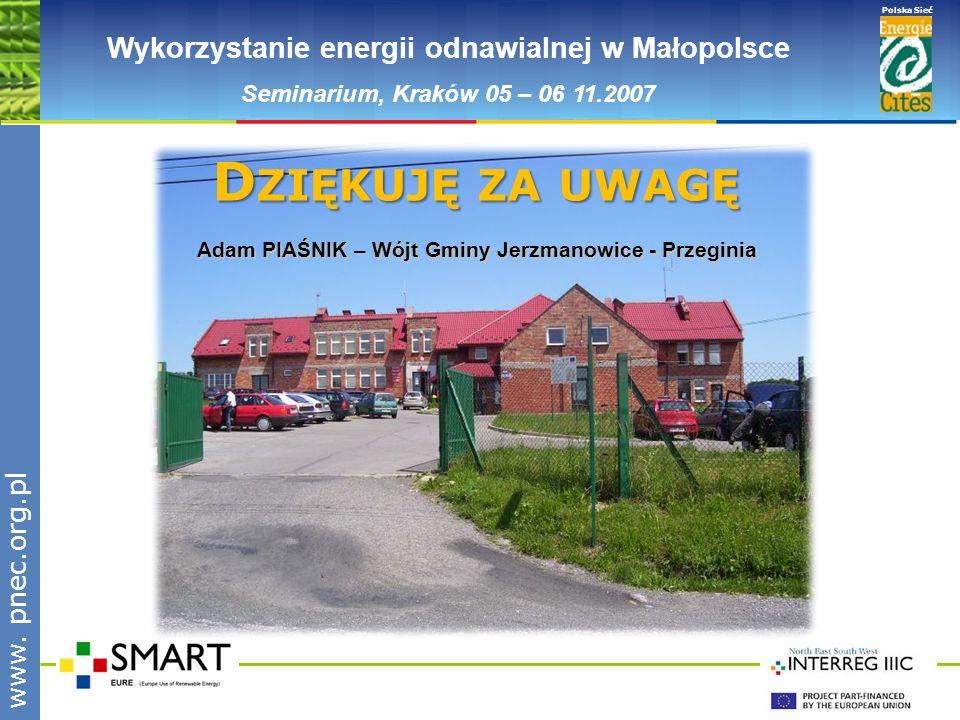 www.pnec.org.pl Polska Sieć www. pnec.org.pl Wykorzystanie energii odnawialnej w Małopolsce Seminarium, Kraków 05 – 06 11.2007 D ZIĘKUJĘ ZA UWAGĘ Adam