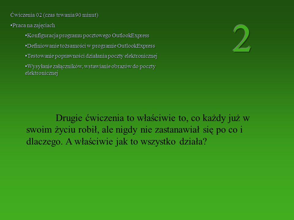 Ćwiczenia 02 (czas trwania 90 minut) Praca na zajęciachPraca na zajęciach Konfiguracja programu pocztowego OutlookExpressKonfiguracja programu pocztowego OutlookExpress Definiowanie tożsamości w programie OutlookExpressDefiniowanie tożsamości w programie OutlookExpress Testowanie poprawności działania poczty elektronicznejTestowanie poprawności działania poczty elektronicznej Wysyłanie załączników, wstawianie obrazów do poczty elektronicznejWysyłanie załączników, wstawianie obrazów do poczty elektronicznej Drugie ćwiczenia to właściwie to, co każdy już w swoim życiu robił, ale nigdy nie zastanawiał się po co i dlaczego.