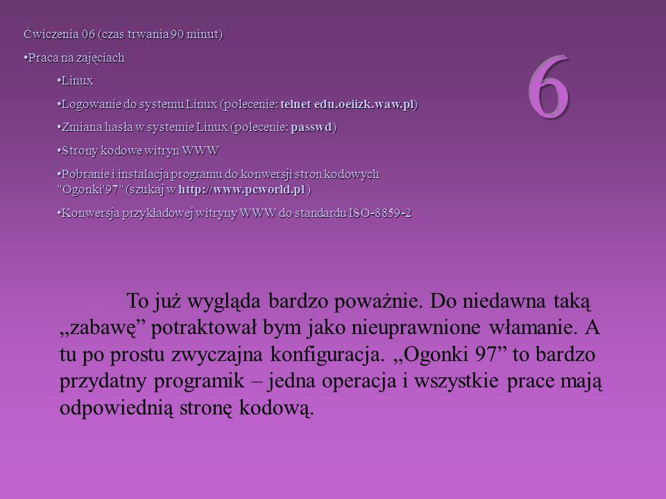 Ćwiczenia 06 (czas trwania 90 minut) Praca na zajęciachPraca na zajęciach LinuxLinux Logowanie do systemu Linux (polecenie: telnet edu.oeiizk.waw.pl)Logowanie do systemu Linux (polecenie: telnet edu.oeiizk.waw.pl) Zmiana hasła w systemie Linux (polecenie: passwd)Zmiana hasła w systemie Linux (polecenie: passwd) Strony kodowe witryn WWWStrony kodowe witryn WWW Pobranie i instalacja programu do konwersji stron kodowych Ogonki 97 (szukaj w http://www.pcworld.pl )Pobranie i instalacja programu do konwersji stron kodowych Ogonki 97 (szukaj w http://www.pcworld.pl ) Konwersja przykładowej witryny WWW do standardu ISO-8859-2Konwersja przykładowej witryny WWW do standardu ISO-8859-2 To już wygląda bardzo poważnie.